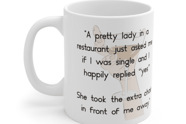 """""""A pretty lady in a restaurant just asked me if I was single and I happily replied """"yes"""" She took the extra chair in front of me away"""" – White 11oz Ceramic Coffee Mug (4)"""