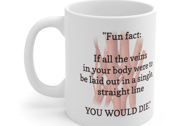 """""""Fun fact: If all the veins in your body were to be laid out in a single, straight line YOU WOULD DIE."""" – White 11oz Ceramic Coffee Mug (3)"""