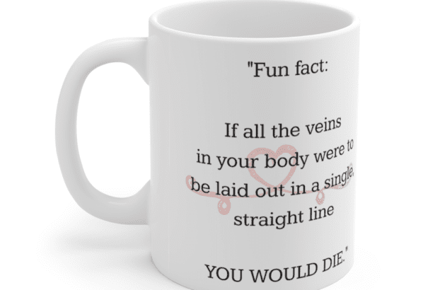 """""""Fun fact: If all the veins in your body were to be laid out in a single, straight line YOU WOULD DIE."""" – White 11oz Ceramic Coffee Mug (5)"""
