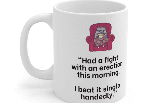 """""""Had a fight with an erection this morning. I beat it single handedly."""" – White 11oz Ceramic Coffee Mug (5)"""