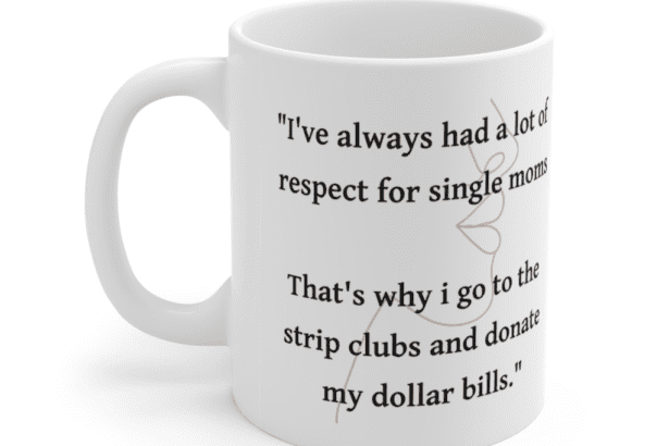 """""""I've always had a lot of respect for single moms That's why i go to the strip clubs and donate my dollar bills."""" – White 11oz Ceramic Coffee Mug (4)"""