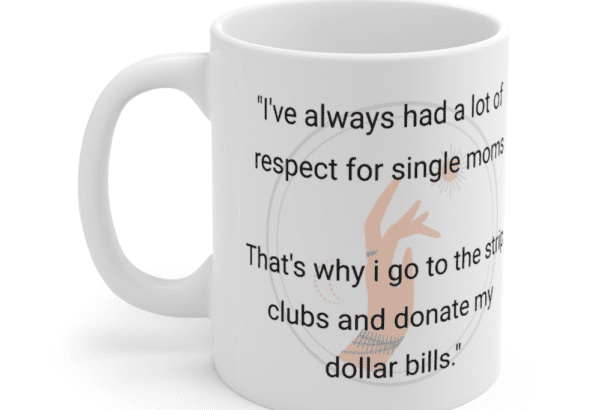 """""""I've always had a lot of respect for single moms That's why i go to the strip clubs and donate my dollar bills."""" – White 11oz Ceramic Coffee Mug (5)"""