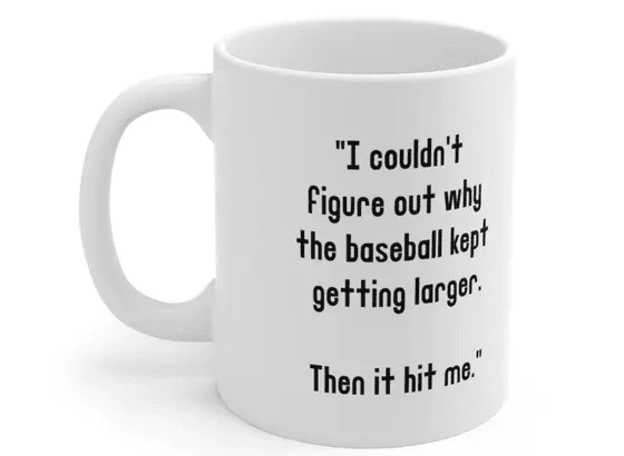 """""""I couldn't figure out why the baseball kept getting larger. Then it hit me."""" – White 11oz Ceramic Coffee Mug (2)"""