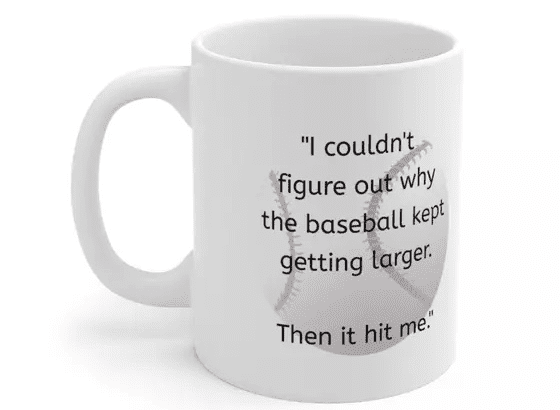 """""""I couldn't figure out why the baseball kept getting larger. Then it hit me."""" – White 11oz Ceramic Coffee Mug (3)"""