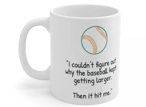 """""""I couldn't figure out why the baseball kept getting larger. Then it hit me."""" – White 11oz Ceramic Coffee Mug (5)"""