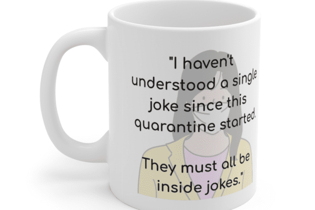 """""""I haven't understood a single joke since this quarantine started. They must all be inside jokes."""" – White 11oz Ceramic Coffee Mug (3)"""