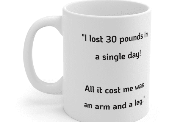 """""""I lost 30 pounds in a single day! All it cost me was an arm and a leg."""" – White 11oz Ceramic Coffee Mug (2)"""