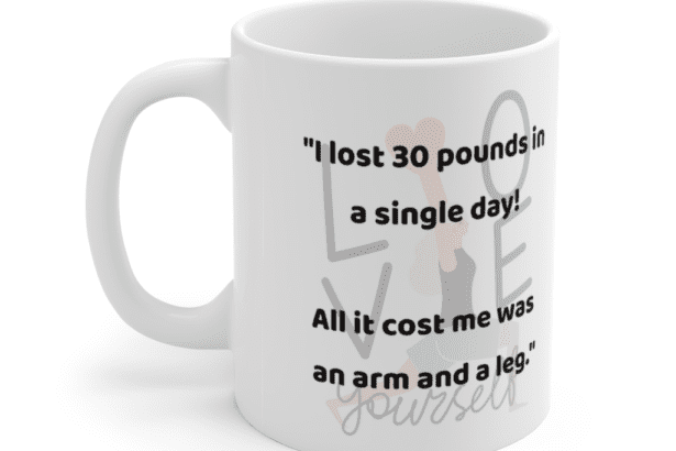"""""""I lost 30 pounds in a single day! All it cost me was an arm and a leg."""" – White 11oz Ceramic Coffee Mug (3)"""