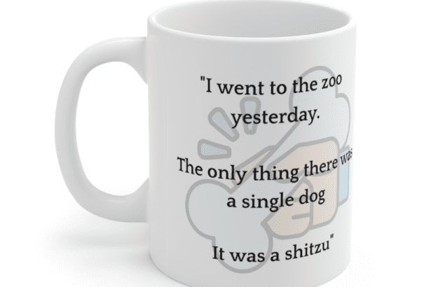 """""""I went to the zoo yesterday. The only thing there was a single dog It was a shitzu"""" – White 11oz Ceramic Coffee Mug (3)"""