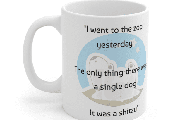 """""""I went to the zoo yesterday. The only thing there was a single dog It was a shitzu"""" – White 11oz Ceramic Coffee Mug (5)"""
