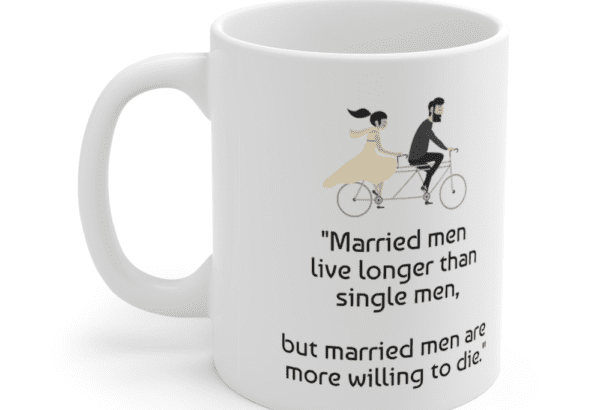 """""""Married men live longer than single men, but married men are more willing to die."""" – White 11oz Ceramic Coffee Mug (3)"""