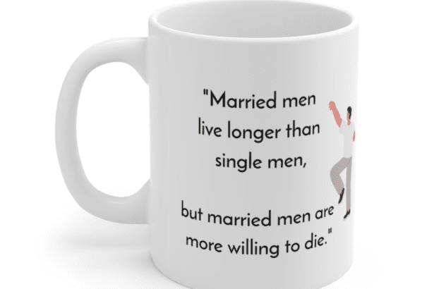 """""""Married men live longer than single men, but married men are more willing to die."""" – White 11oz Ceramic Coffee Mug (5)"""