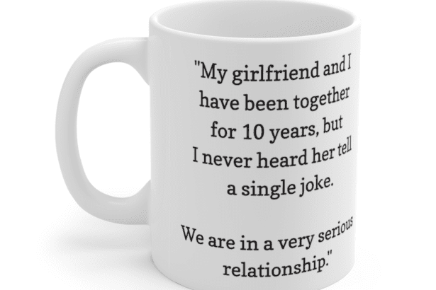 """""""My girlfriend and I have been together for 10 years, but I never heard her tell a single joke. We are in a very serious relationship."""" – White 11oz Ceramic Coffee Mug (2)"""