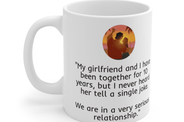 """""""My girlfriend and I have been together for 10 years, but I never heard her tell a single joke. We are in a very serious relationship."""" – White 11oz Ceramic Coffee Mug (4)"""