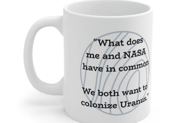 """""""What does me and NASA have in common We both want to colonize Uranus."""" – White 11oz Ceramic Coffee Mug (3)"""