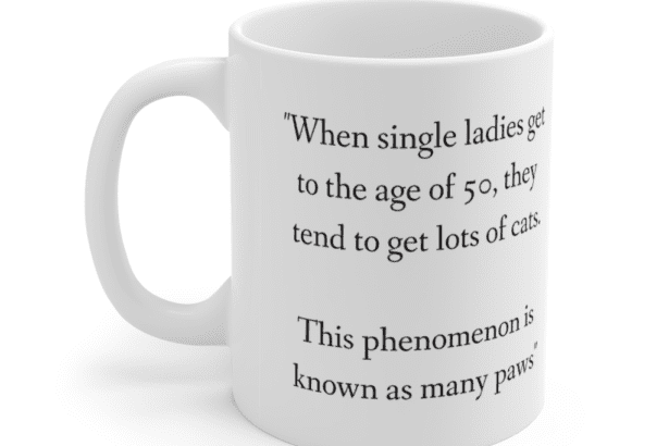 """""""When single ladies get to the age of 50, they tend to get lots of cats. This phenomenon is known as many paws"""" – White 11oz Ceramic Coffee Mug (2)"""