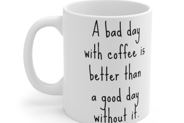 A bad day with coffee is better than a good day without it. – White 11oz Ceramic Coffee Mug (2)