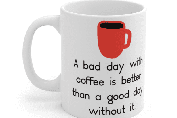 A bad day with coffee is better than a good day without it. – White 11oz Ceramic Coffee Mug (3)