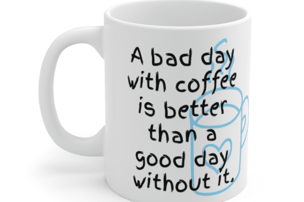 A bad day with coffee is better than a good day without it. – White 11oz Ceramic Coffee Mug (4)