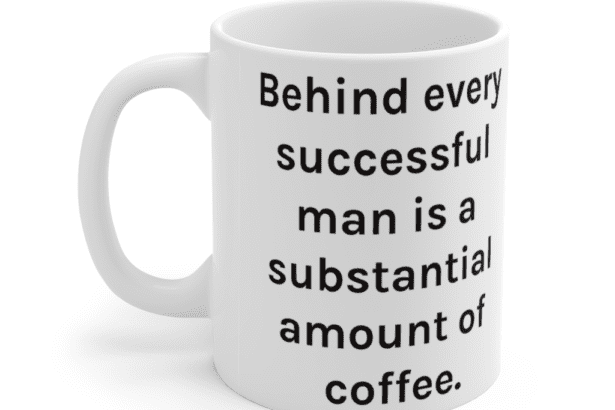Behind every successful man is a substantial amount of coffee. – White 11oz Ceramic Coffee Mug (2)