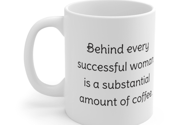 Behind every successful woman is a substantial amount of coffee. – White 11oz Ceramic Coffee Mug (2)