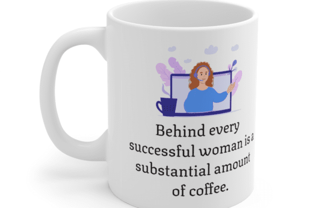 Behind every successful woman is a substantial amount of coffee. – White 11oz Ceramic Coffee Mug (5)