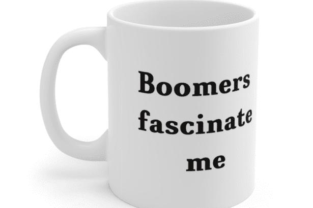 Boomers fascinate me – White 11oz Ceramic Coffee Mug (2)