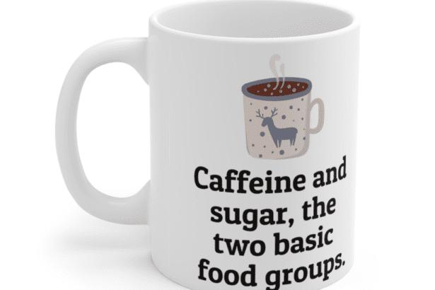 Caffeine and sugar, the two basic food groups. – White 11oz Ceramic Coffee Mug (4)