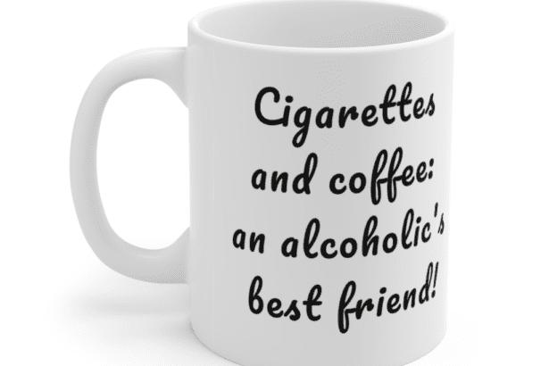 Cigarettes and coffee: an alcoholic's best friend! – White 11oz Ceramic Coffee Mug (2)