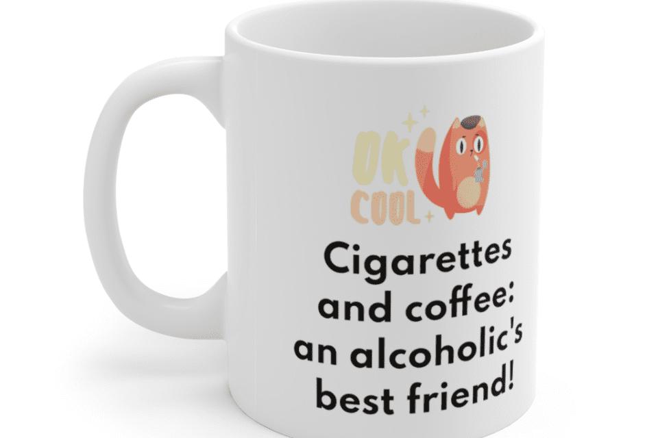 Cigarettes and coffee: an alcoholic's best friend! – White 11oz Ceramic Coffee Mug (3)