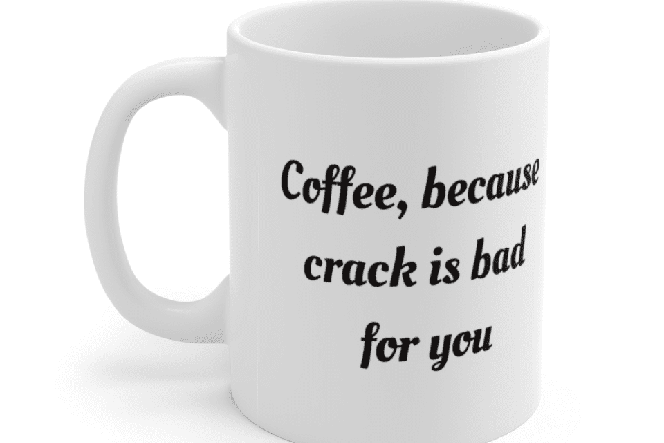 Coffee, because crack is bad for you – White 11oz Ceramic Coffee Mug (2)