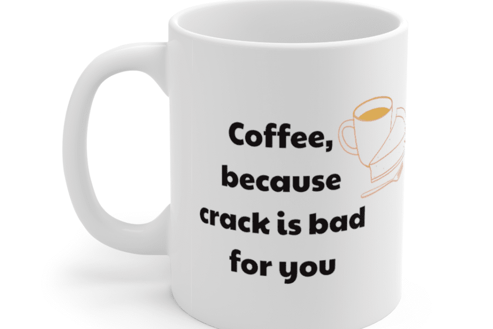 Coffee, because crack is bad for you – White 11oz Ceramic Coffee Mug (4)