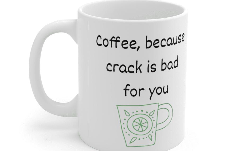 Coffee, because crack is bad for you – White 11oz Ceramic Coffee Mug (5)