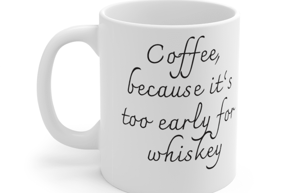 Coffee, because it's too early for whiskey – White 11oz Ceramic Coffee Mug (2)