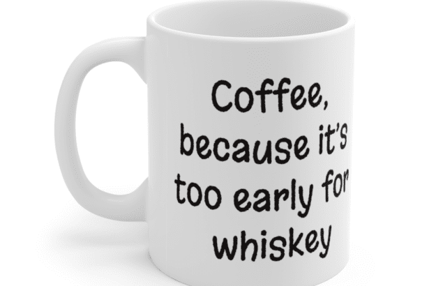 Coffee, because it's too early for whiskey – White 11oz Ceramic Coffee Mug (3)