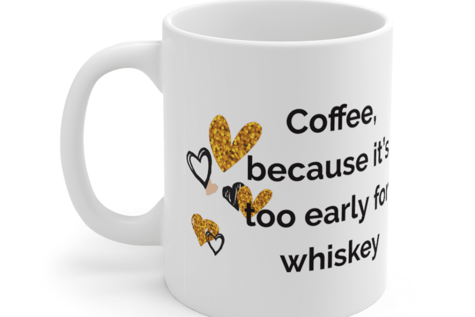 Coffee, because it's too early for whiskey – White 11oz Ceramic Coffee Mug (4)