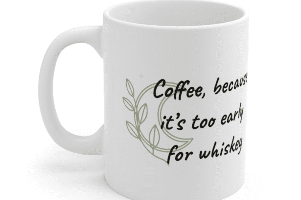 Coffee, because it's too early for whiskey – White 11oz Ceramic Coffee Mug (5)