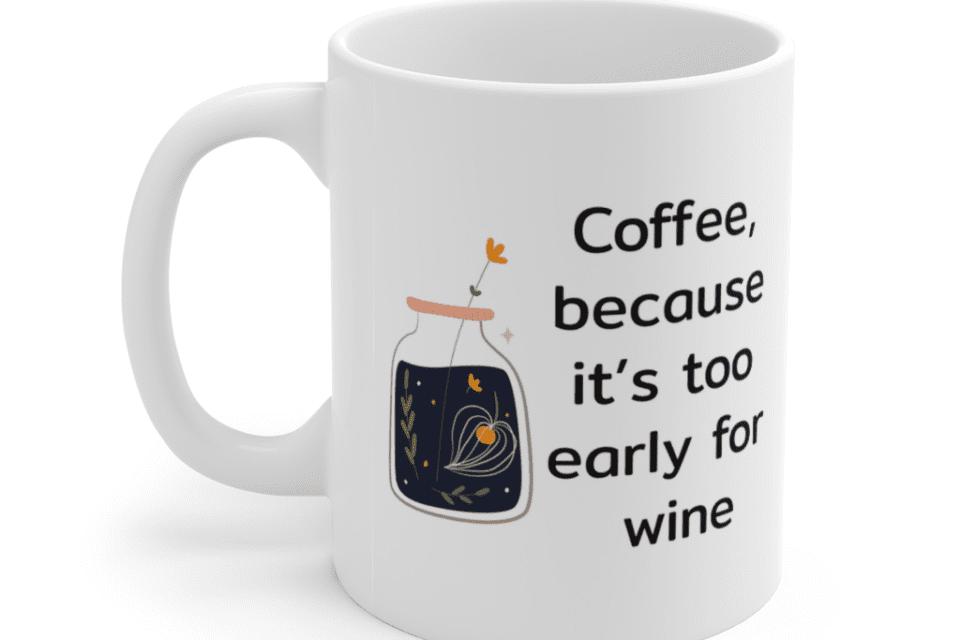 Coffee, because it's too early for wine – White 11oz Ceramic Coffee Mug (5)