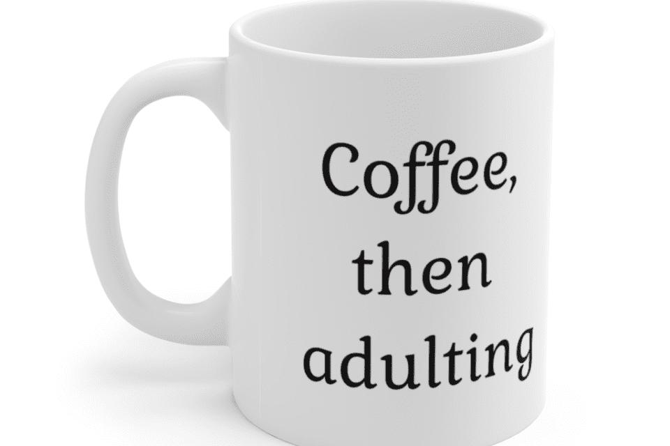 Coffee, then adulting – White 11oz Ceramic Coffee Mug (3)