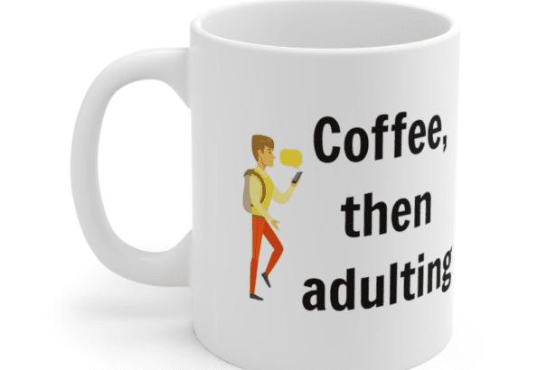 Coffee, then adulting – White 11oz Ceramic Coffee Mug (5)