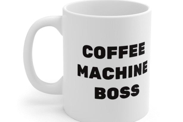 Coffee Machine Boss – White 11oz Ceramic Coffee Mug (3)