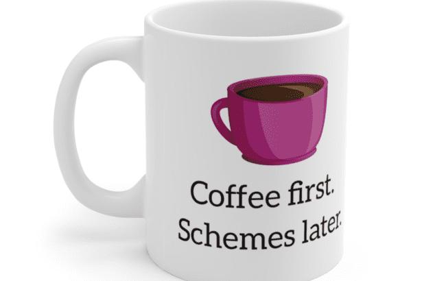 Coffee first. Schemes later. – White 11oz Ceramic Coffee Mug (3)