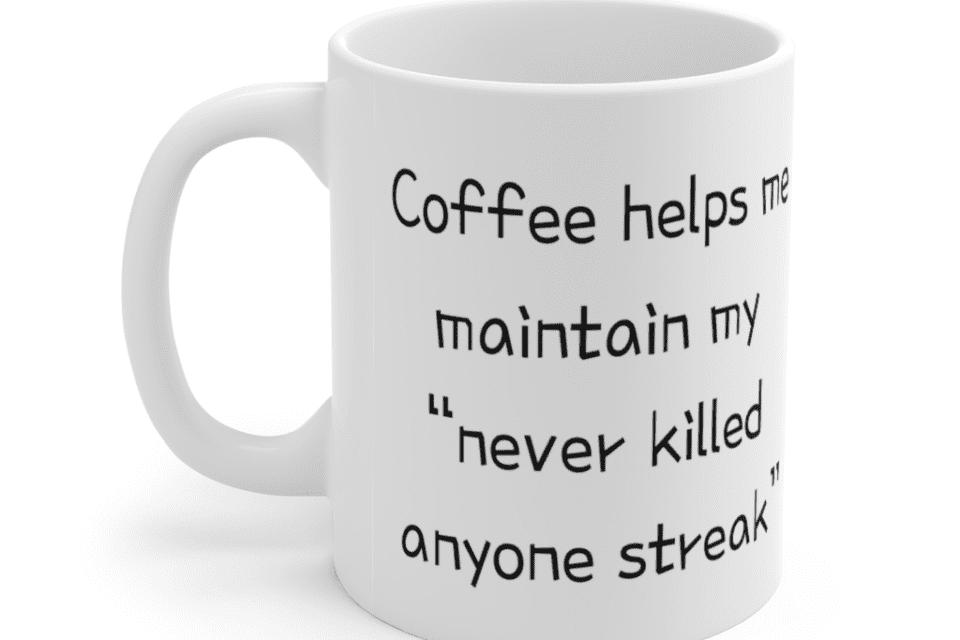"Coffee helps me maintain my ""never killed anyone streak"" – White 11oz Ceramic Coffee Mug (2)"