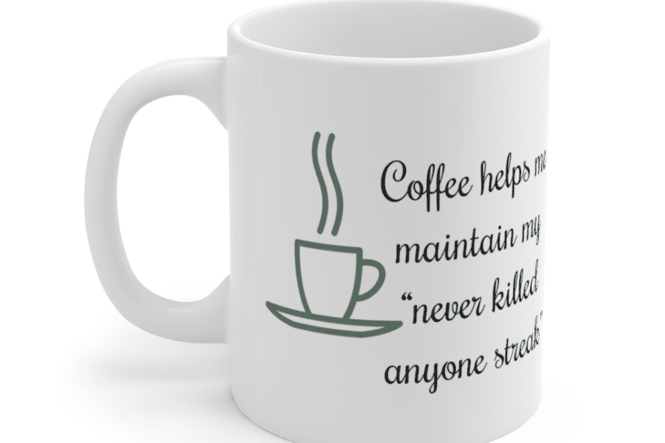 "Coffee helps me maintain my ""never killed anyone streak"" – White 11oz Ceramic Coffee Mug (4)"