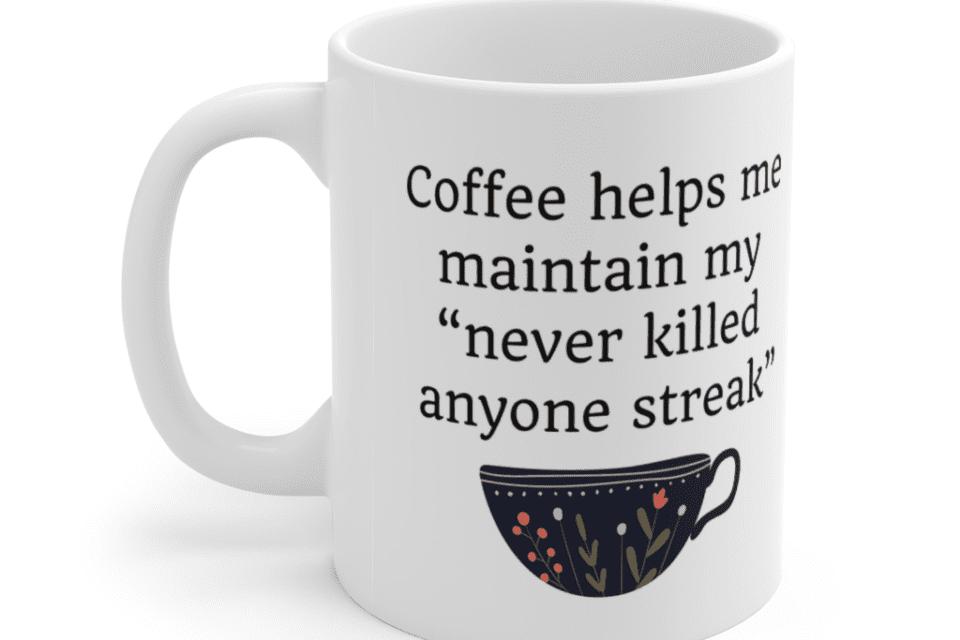 "Coffee helps me maintain my ""never killed anyone streak"" – White 11oz Ceramic Coffee Mug (5)"