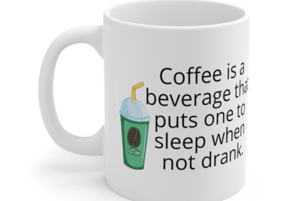 Coffee is a beverage that puts one to sleep when not drank. – White 11oz Ceramic Coffee Mug (3)