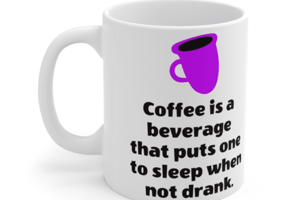 Coffee is a beverage that puts one to sleep when not drank. – White 11oz Ceramic Coffee Mug (4)