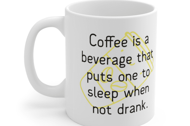 Coffee is a beverage that puts one to sleep when not drank. – White 11oz Ceramic Coffee Mug (5)