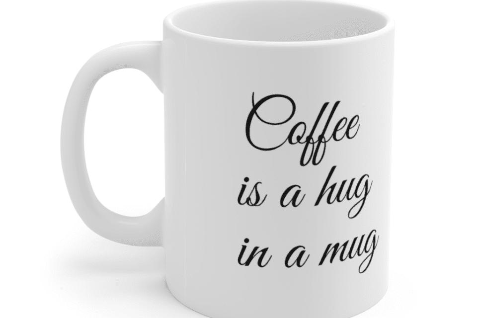 Coffee is a hug in a mug – White 11oz Ceramic Coffee Mug (2)