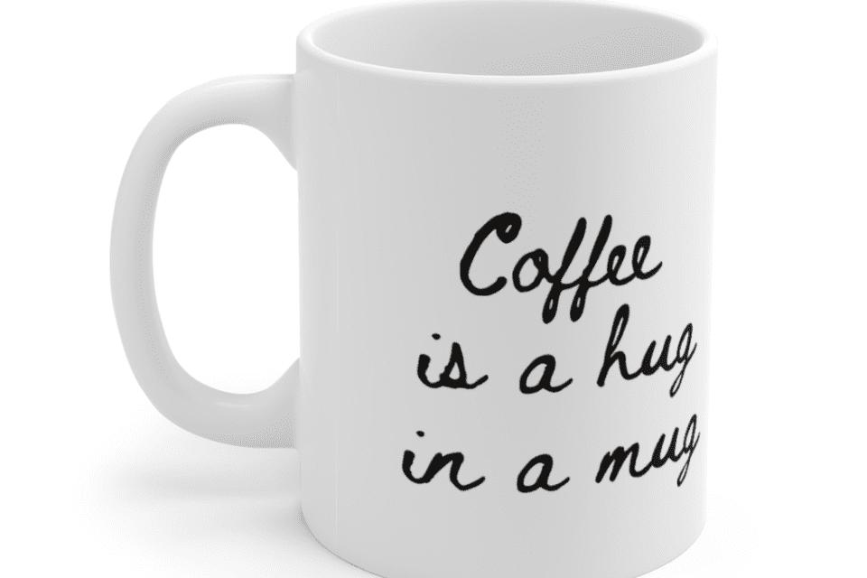 Coffee is a hug in a mug – White 11oz Ceramic Coffee Mug (3)